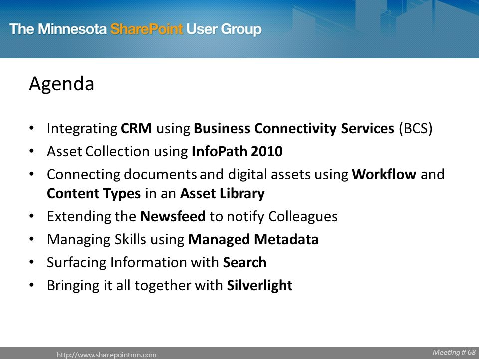 Meeting # 68 Agenda Integrating CRM using Business Connectivity Services (BCS) Asset Collection using InfoPath 2010 Connecting documents and digital assets using Workflow and Content Types in an Asset Library Extending the Newsfeed to notify Colleagues Managing Skills using Managed Metadata Surfacing Information with Search Bringing it all together with Silverlight