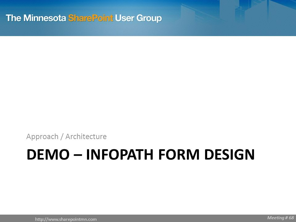 Meeting # 68 DEMO – INFOPATH FORM DESIGN Approach / Architecture