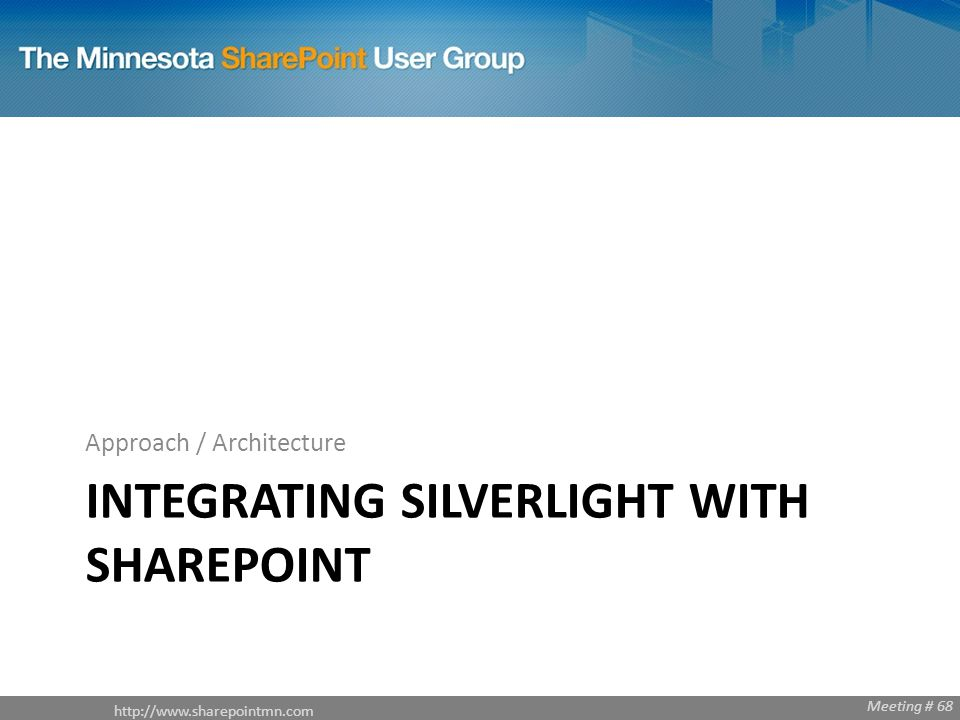 Meeting # 68 INTEGRATING SILVERLIGHT WITH SHAREPOINT Approach / Architecture