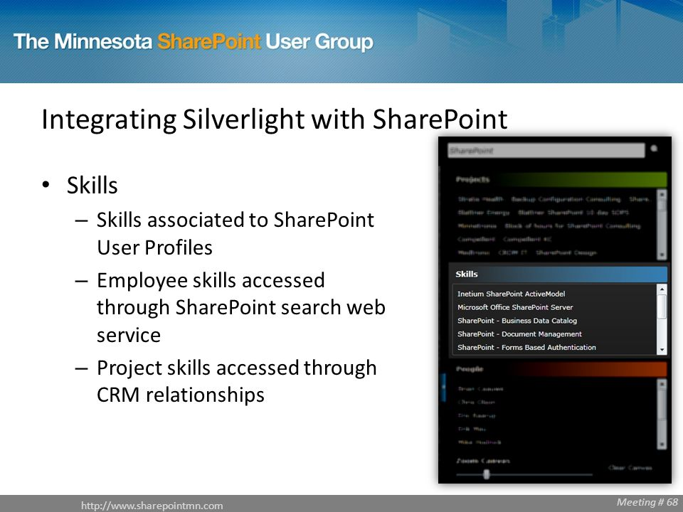 Meeting # 68 Integrating Silverlight with SharePoint Skills – Skills associated to SharePoint User Profiles – Employee skills accessed through SharePoint search web service – Project skills accessed through CRM relationships