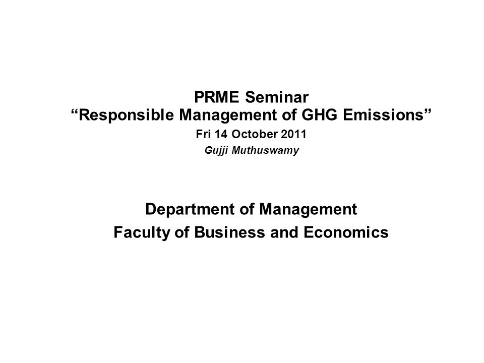 PRME Seminar Responsible Management of GHG Emissions Fri 14 October 2011 Gujji Muthuswamy Department of Management Faculty of Business and Economics