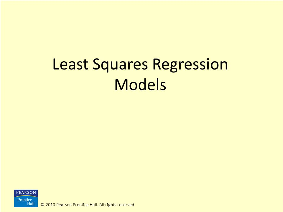© 2010 Pearson Prentice Hall. All rights reserved Least Squares Regression Models