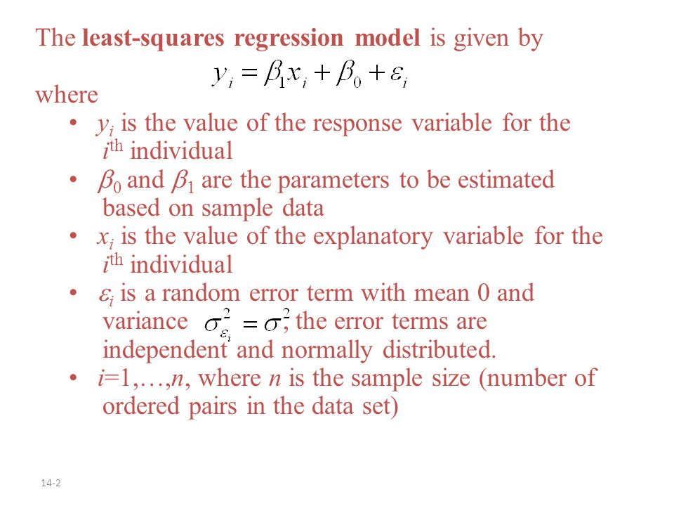 14-2 The least-squares regression model is given by where y i is the value of the response variable for the i th individual  0 and  1 are the parameters to be estimated based on sample data x i is the value of the explanatory variable for the i th individual  i is a random error term with mean 0 and variance, the error terms are independent and normally distributed.