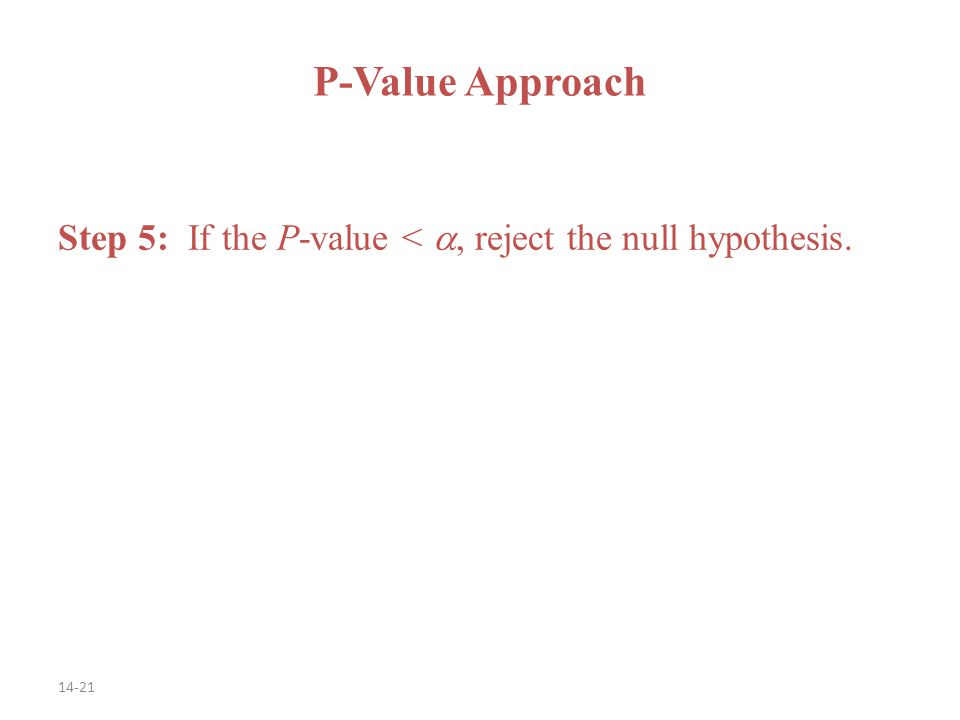 14-21 Step 5: If the P-value < , reject the null hypothesis. P-Value Approach