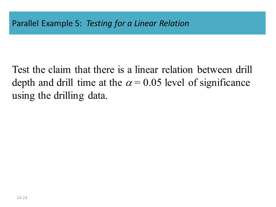 14-24 Parallel Example 5: Testing for a Linear Relation Test the claim that there is a linear relation between drill depth and drill time at the  = 0.05 level of significance using the drilling data.