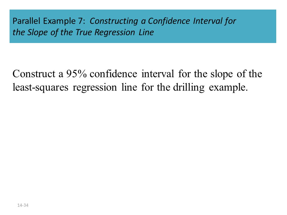 14-34 Parallel Example 7: Constructing a Confidence Interval for the Slope of the True Regression Line Construct a 95% confidence interval for the slope of the least-squares regression line for the drilling example.