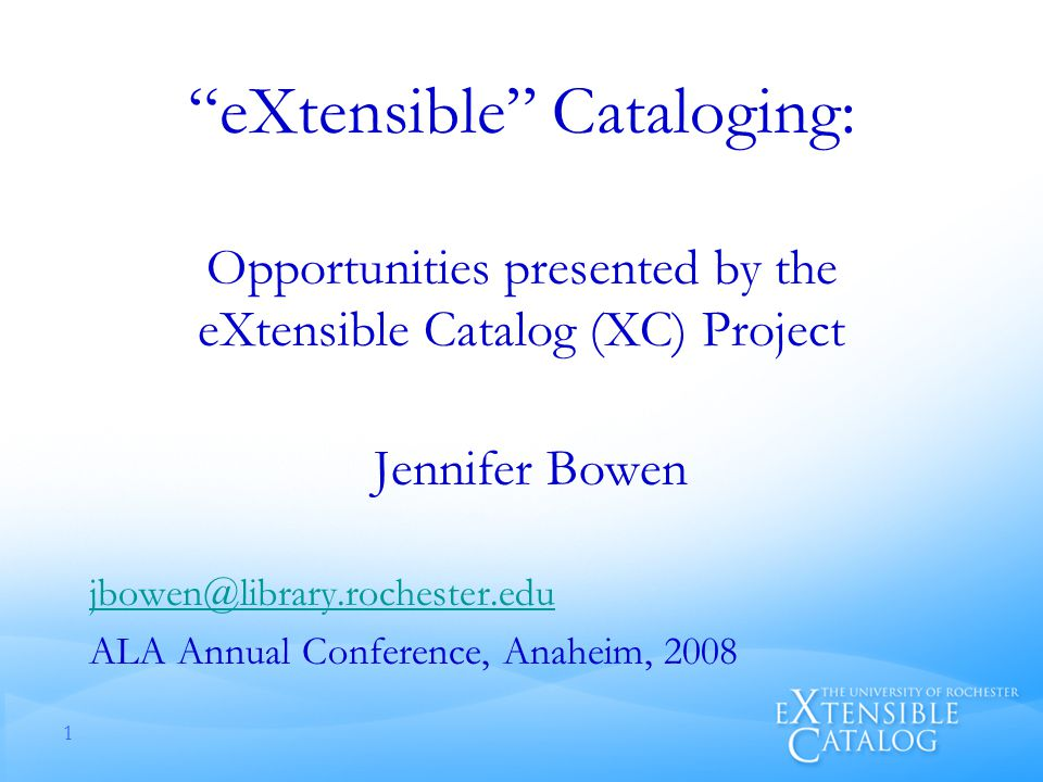 eXtensible Cataloging: Opportunities presented by the eXtensible Catalog (XC) Project Jennifer Bowen ALA Annual Conference, Anaheim,