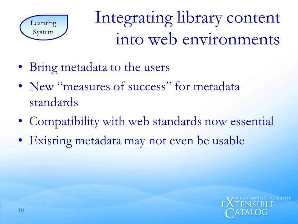 Integrating library content into web environments Bring metadata to the users New measures of success for metadata standards Compatibility with web standards now essential Existing metadata may not even be usable 10 Learning System