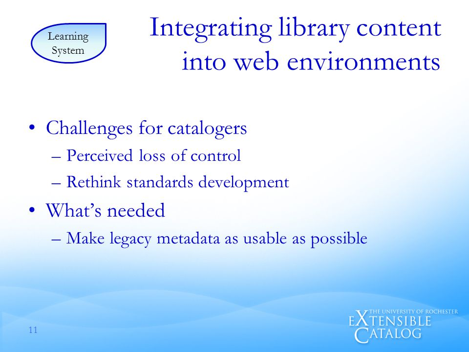 Integrating library content into web environments Challenges for catalogers –Perceived loss of control –Rethink standards development What's needed –Make legacy metadata as usable as possible 11 Learning System