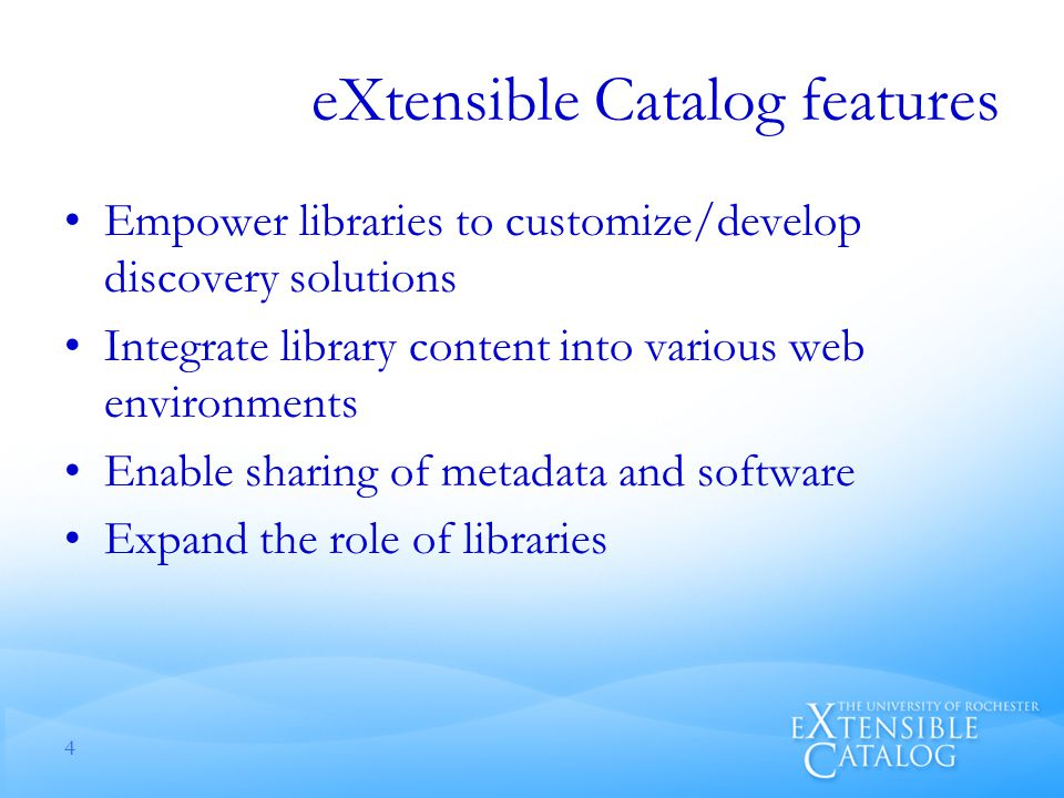 eXtensible Catalog features Empower libraries to customize/develop discovery solutions Integrate library content into various web environments Enable sharing of metadata and software Expand the role of libraries 4