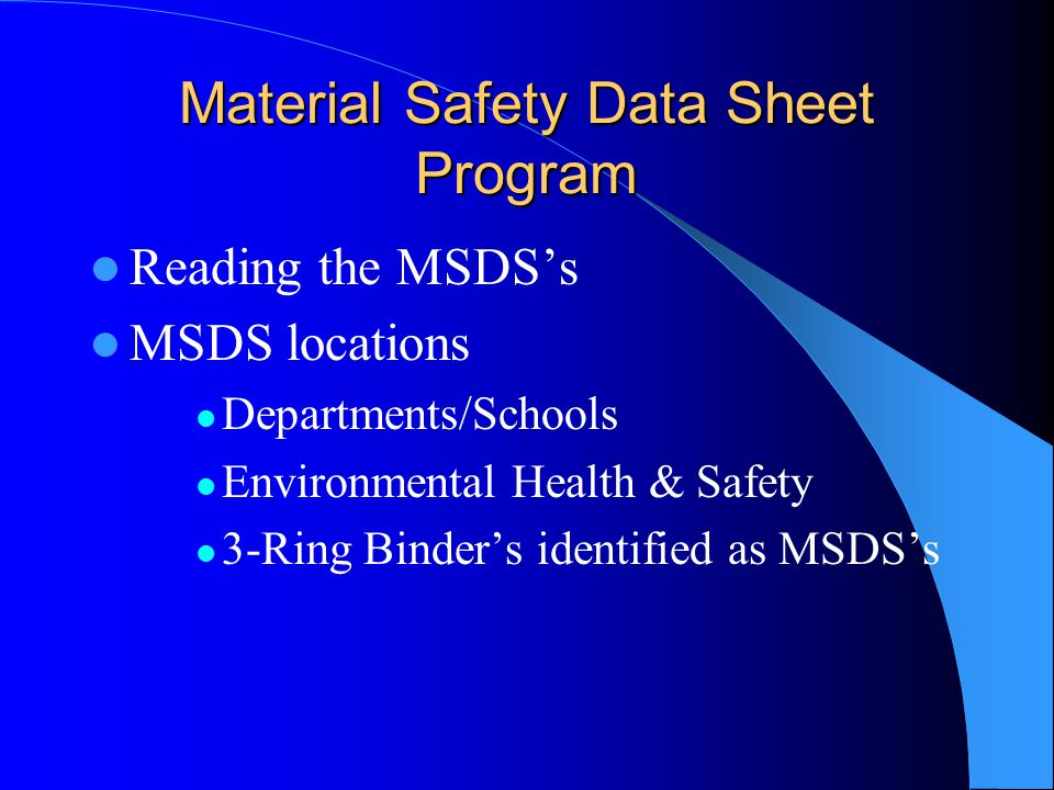 Material Safety Data Sheet Program Reading the MSDS's MSDS locations Departments/Schools Environmental Health & Safety 3-Ring Binder's identified as MSDS's