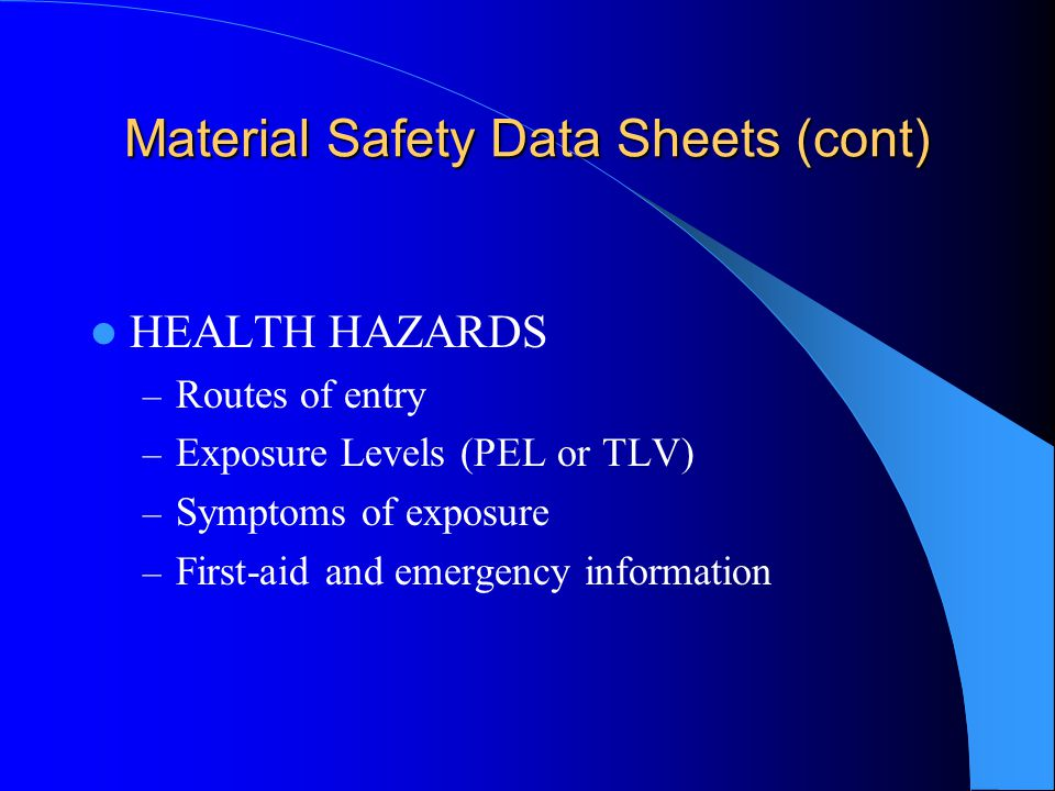 Material Safety Data Sheets (cont) HEALTH HAZARDS – Routes of entry – Exposure Levels (PEL or TLV) – Symptoms of exposure – First-aid and emergency information