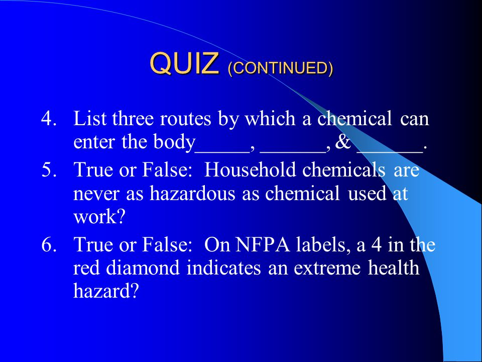 QUIZ (CONTINUED) 4.List three routes by which a chemical can enter the body_____, ______, & ______.