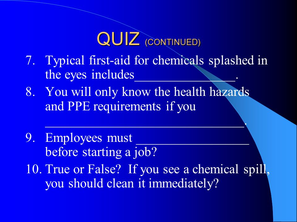 QUIZ (CONTINUED) 7.Typical first-aid for chemicals splashed in the eyes includes_______________.