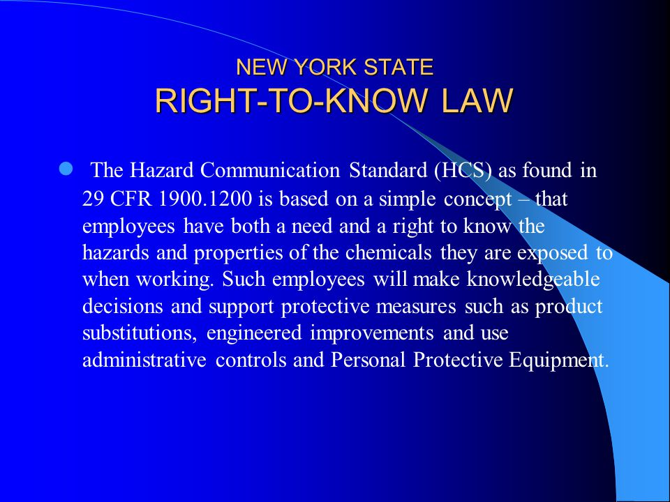 NEW YORK STATE RIGHT-TO-KNOW LAW The Hazard Communication Standard (HCS) as found in 29 CFR is based on a simple concept – that employees have both a need and a right to know the hazards and properties of the chemicals they are exposed to when working.