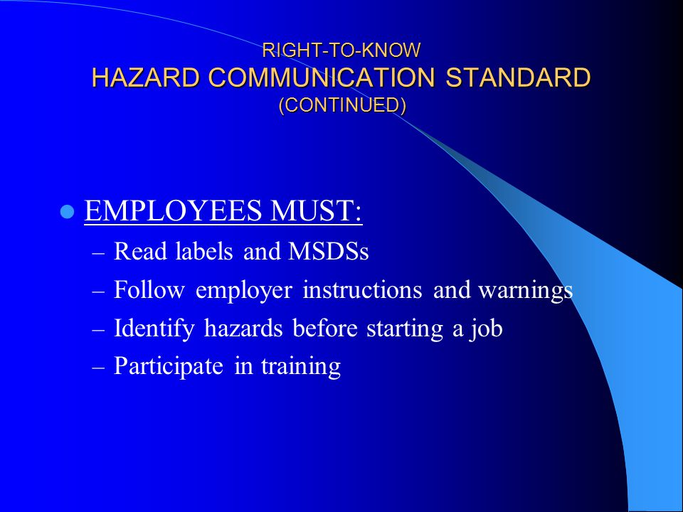RIGHT-TO-KNOW HAZARD COMMUNICATION STANDARD (CONTINUED) EMPLOYEES MUST: – Read labels and MSDSs – Follow employer instructions and warnings – Identify hazards before starting a job – Participate in training