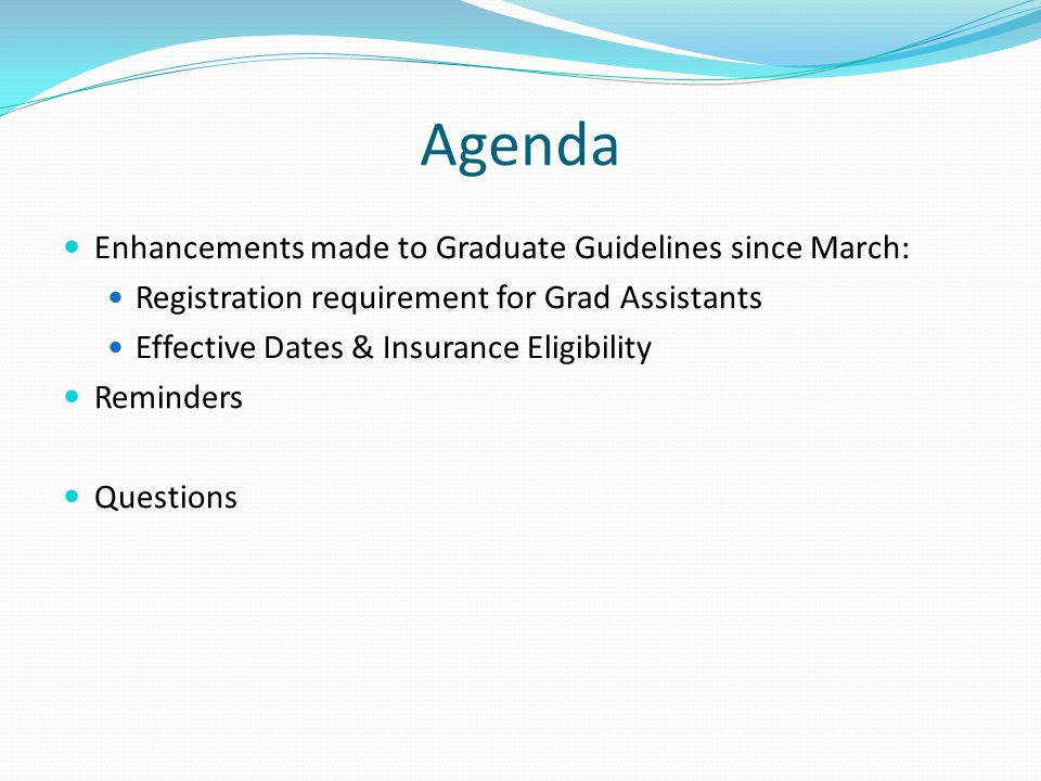 Agenda Enhancements made to Graduate Guidelines since March: Registration requirement for Grad Assistants Effective Dates & Insurance Eligibility Reminders Questions