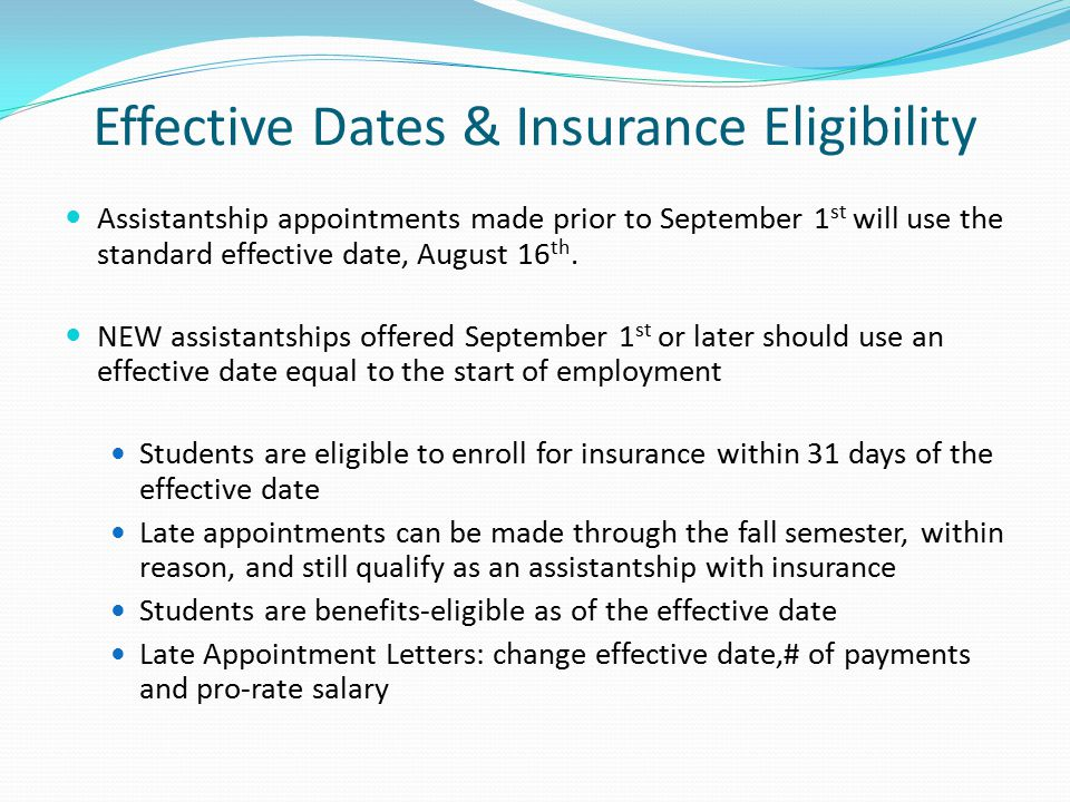 Effective Dates & Insurance Eligibility Assistantship appointments made prior to September 1 st will use the standard effective date, August 16 th.
