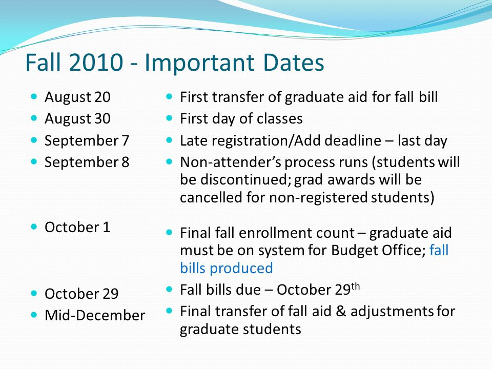 Fall Important Dates August 20 August 30 September 7 September 8 October 1 October 29 Mid-December First transfer of graduate aid for fall bill First day of classes Late registration/Add deadline – last day Non-attender's process runs (students will be discontinued; grad awards will be cancelled for non-registered students) Final fall enrollment count – graduate aid must be on system for Budget Office; fall bills produced Fall bills due – October 29 th Final transfer of fall aid & adjustments for graduate students