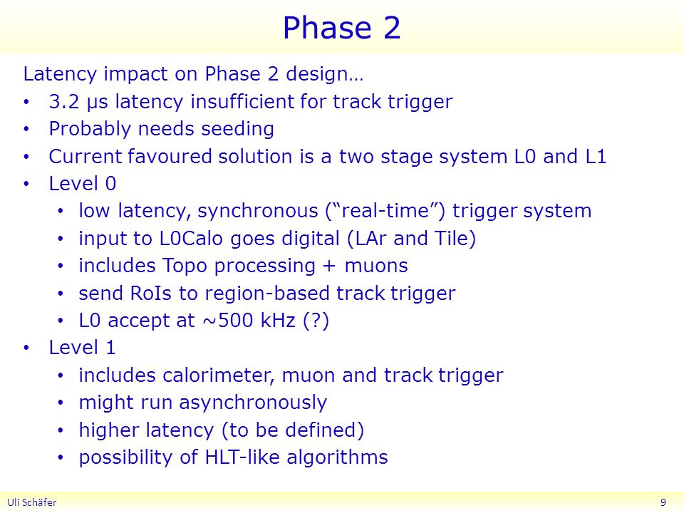 Phase 2 Latency impact on Phase 2 design… 3.2 μs latency insufficient for track trigger Probably needs seeding Current favoured solution is a two stage system L0 and L1 Level 0 low latency, synchronous ( real-time ) trigger system input to L0Calo goes digital (LAr and Tile) includes Topo processing + muons send RoIs to region-based track trigger L0 accept at ~500 kHz ( ) Level 1 includes calorimeter, muon and track trigger might run asynchronously higher latency (to be defined) possibility of HLT-like algorithms Uli Schäfer 9