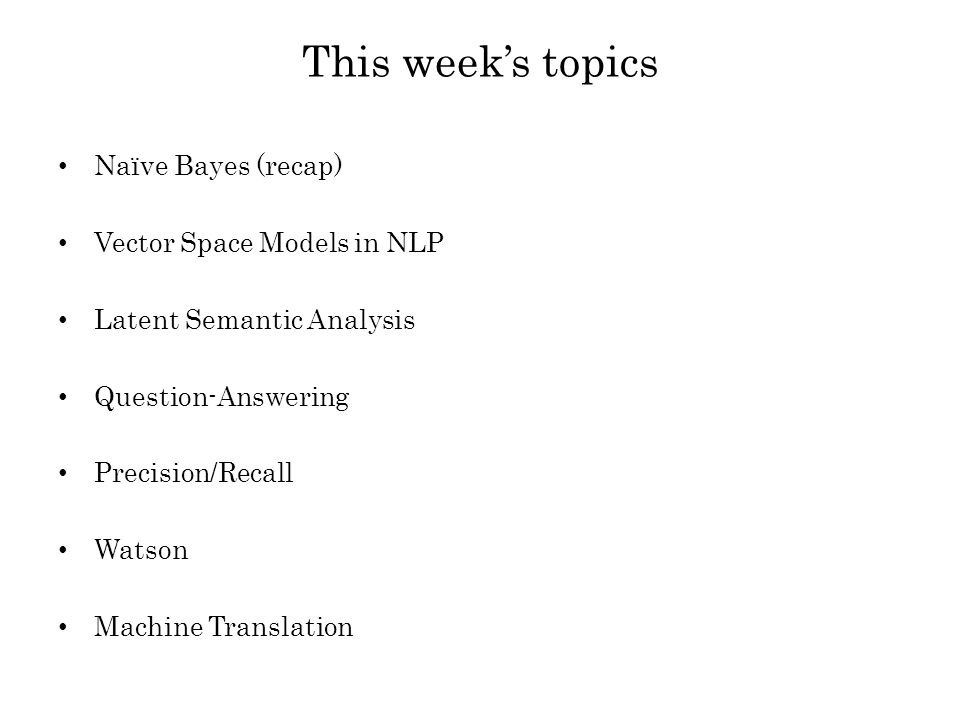 This week's topics Naïve Bayes (recap) Vector Space Models in NLP Latent Semantic Analysis Question-Answering Precision/Recall Watson Machine Translation