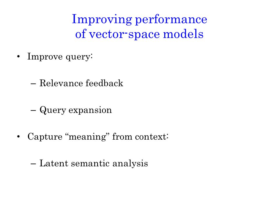 Improving performance of vector-space models Improve query: – Relevance feedback – Query expansion Capture meaning from context: – Latent semantic analysis