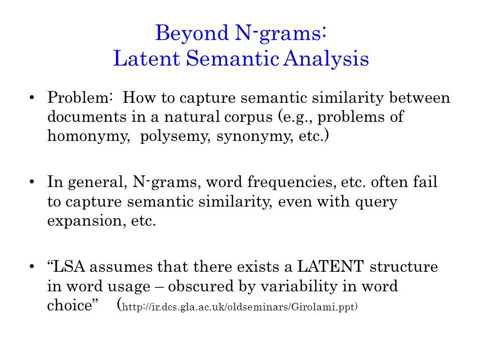 Beyond N-grams: Latent Semantic Analysis Problem: How to capture semantic similarity between documents in a natural corpus (e.g., problems of homonymy, polysemy, synonymy, etc.) In general, N-grams, word frequencies, etc.