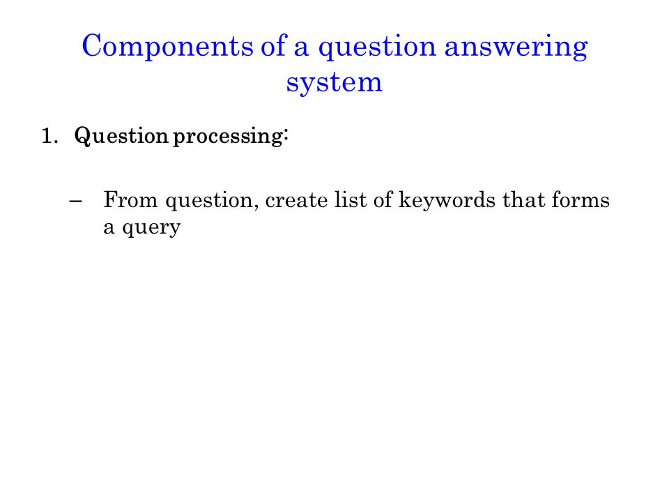 Components of a question answering system 1.Question processing: – From question, create list of keywords that forms a query