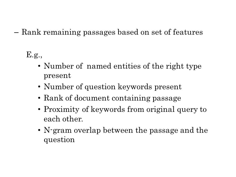 – Rank remaining passages based on set of features E.g., Number of named entities of the right type present Number of question keywords present Rank of document containing passage Proximity of keywords from original query to each other.