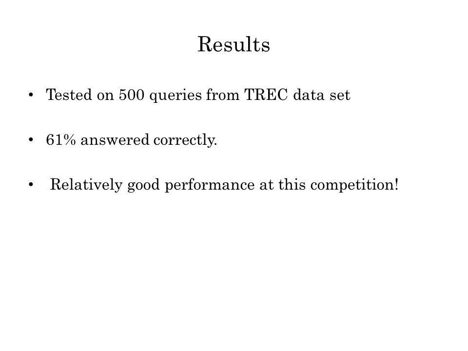Results Tested on 500 queries from TREC data set 61% answered correctly.