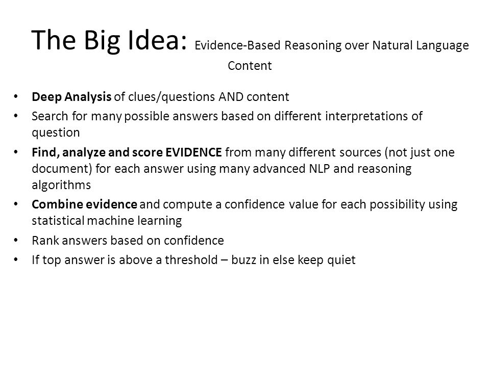 The Big Idea: Evidence-Based Reasoning over Natural Language Content Deep Analysis of clues/questions AND content Search for many possible answers based on different interpretations of question Find, analyze and score EVIDENCE from many different sources (not just one document) for each answer using many advanced NLP and reasoning algorithms Combine evidence and compute a confidence value for each possibility using statistical machine learning Rank answers based on confidence If top answer is above a threshold – buzz in else keep quiet