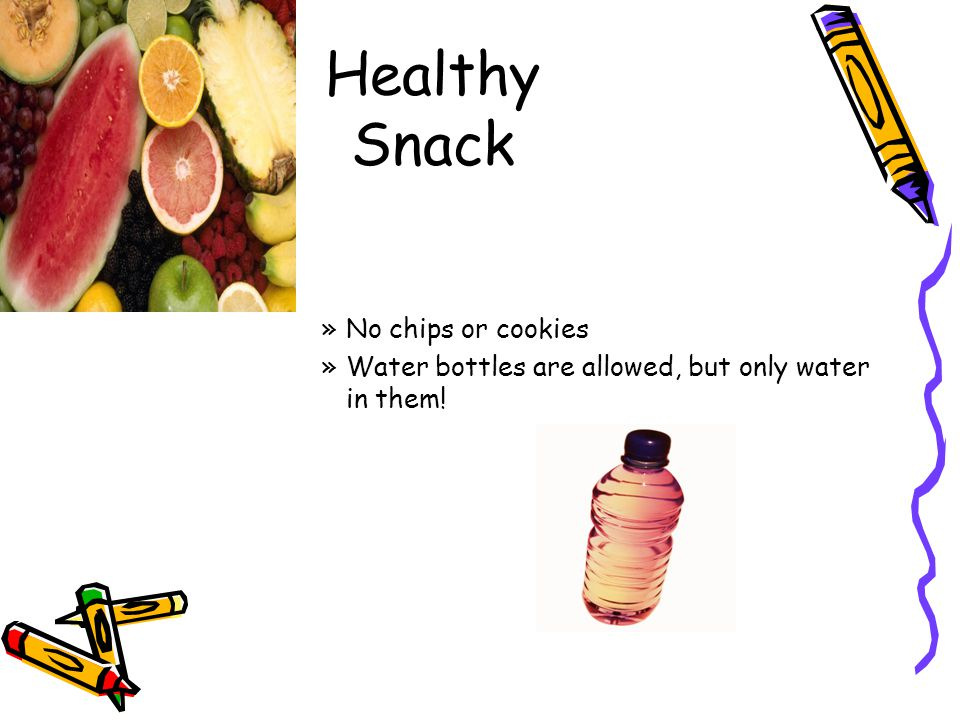 Healthy Snack »No chips or cookies »Water bottles are allowed, but only water in them!