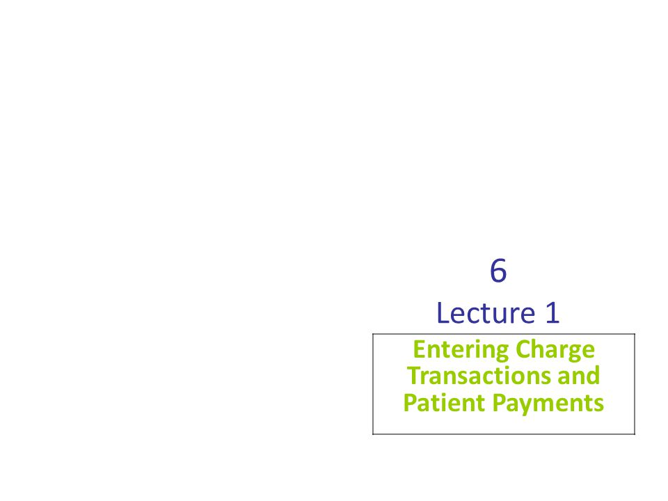 6 Lecture 1 Entering Charge Transactions and Patient Payments