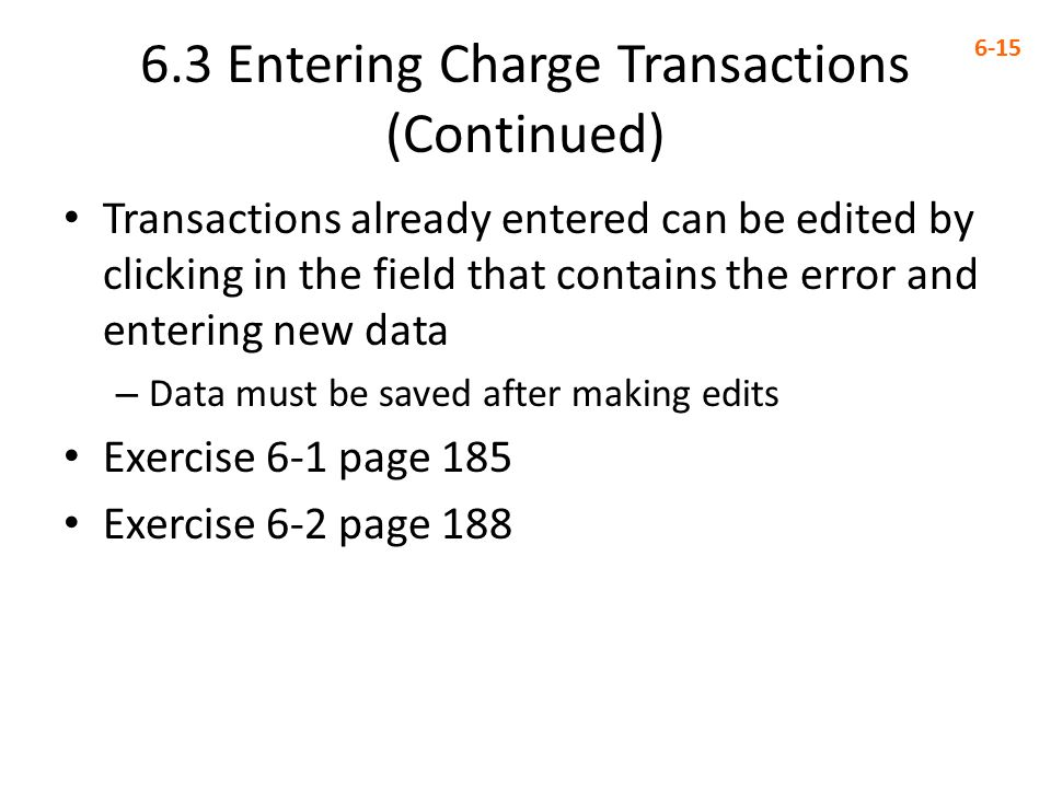 6.3 Entering Charge Transactions (Continued) 6-15 Transactions already entered can be edited by clicking in the field that contains the error and entering new data – Data must be saved after making edits Exercise 6-1 page 185 Exercise 6-2 page 188