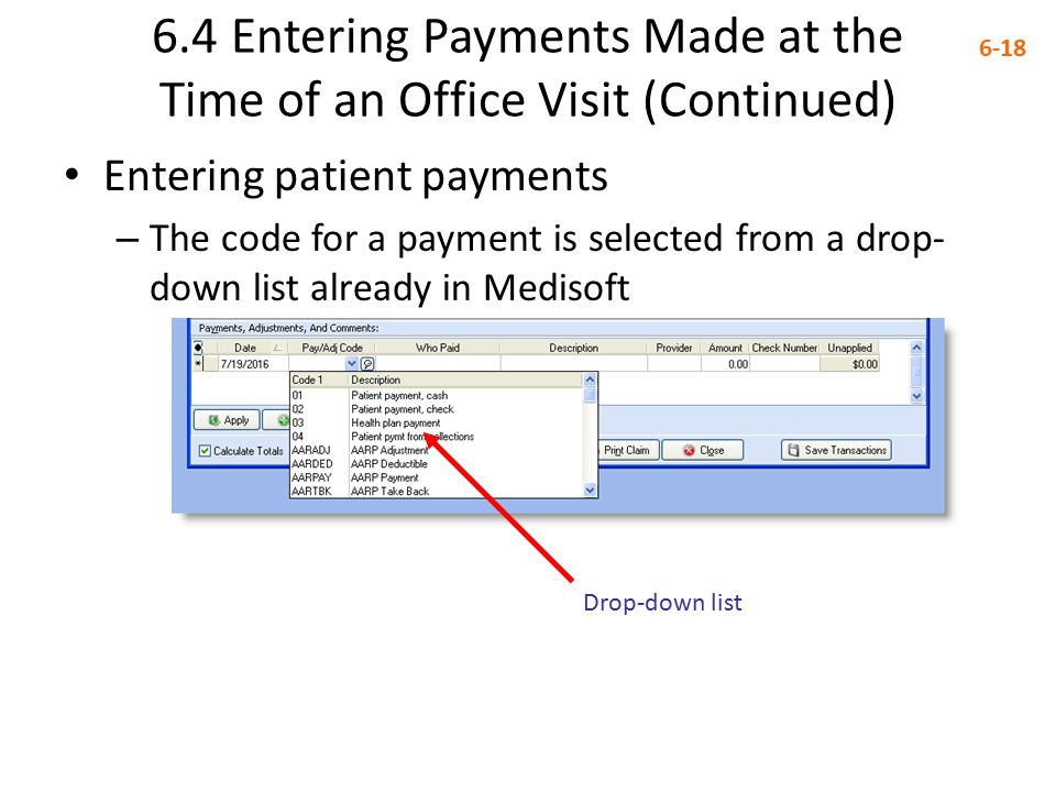6.4 Entering Payments Made at the Time of an Office Visit (Continued) 6-18 Entering patient payments – The code for a payment is selected from a drop- down list already in Medisoft Drop-down list