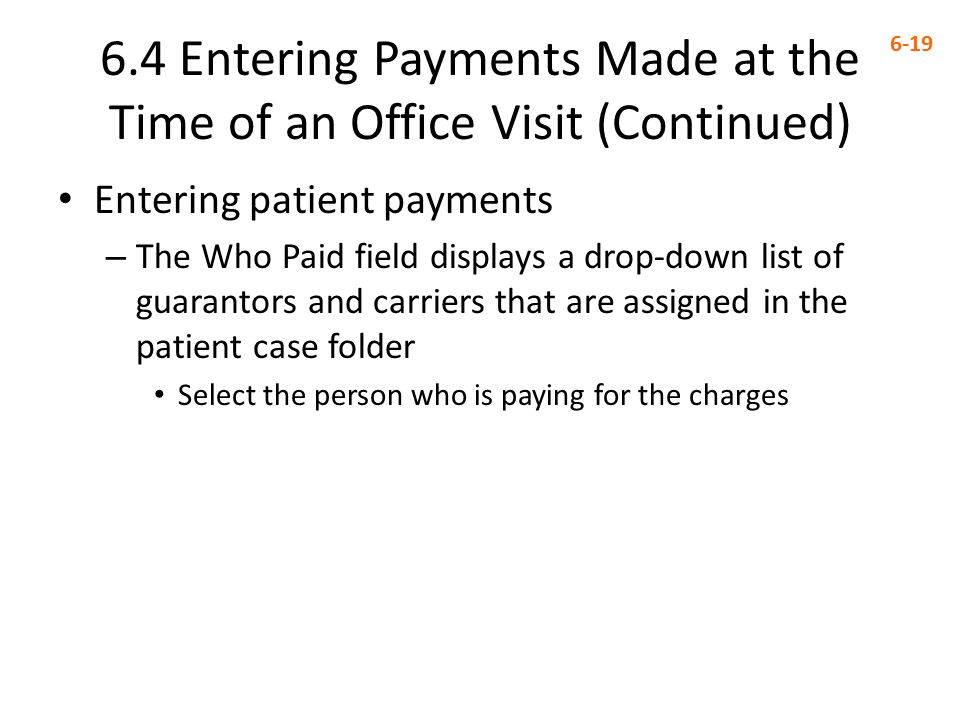 6.4 Entering Payments Made at the Time of an Office Visit (Continued) 6-19 Entering patient payments – The Who Paid field displays a drop-down list of guarantors and carriers that are assigned in the patient case folder Select the person who is paying for the charges
