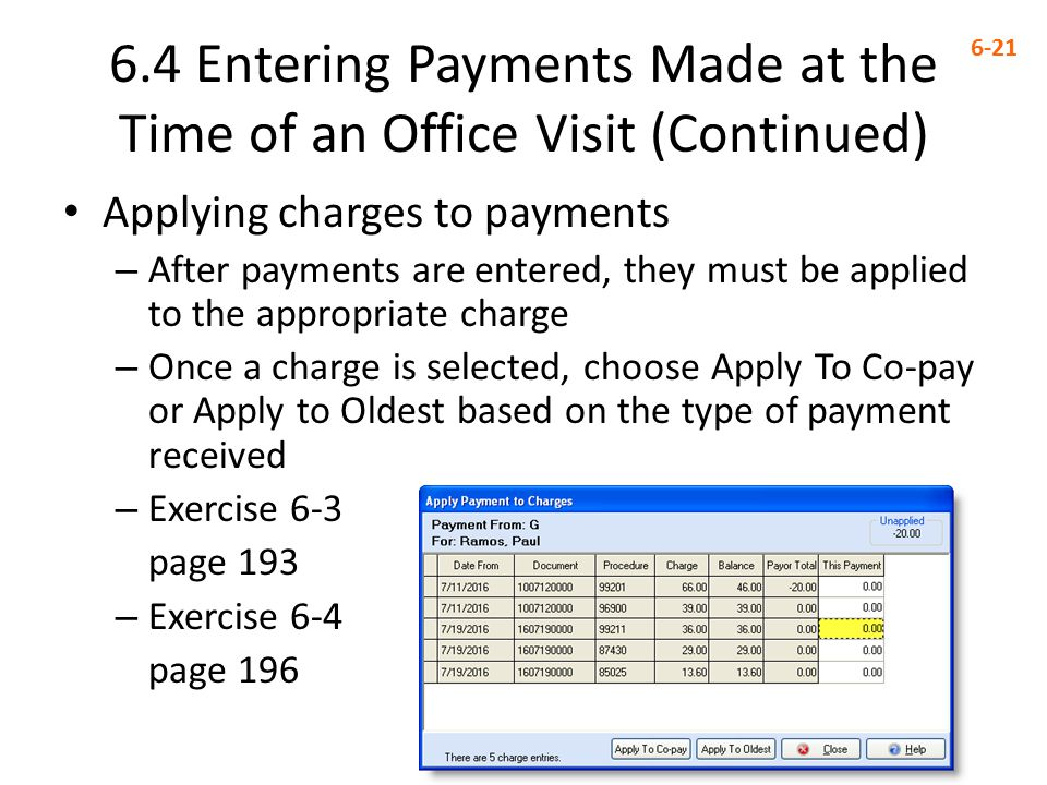 6.4 Entering Payments Made at the Time of an Office Visit (Continued) 6-21 Applying charges to payments – After payments are entered, they must be applied to the appropriate charge – Once a charge is selected, choose Apply To Co-pay or Apply to Oldest based on the type of payment received – Exercise 6-3 page 193 – Exercise 6-4 page 196