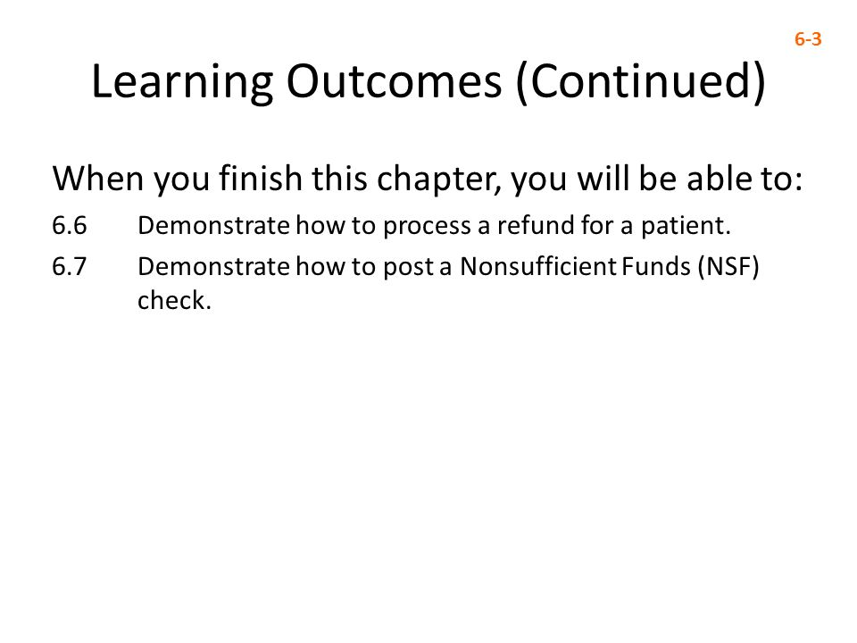 Learning Outcomes (Continued) When you finish this chapter, you will be able to: 6.6 Demonstrate how to process a refund for a patient.