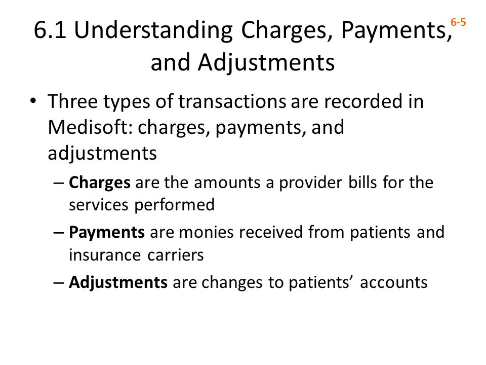 6.1 Understanding Charges, Payments, and Adjustments 6-5 Three types of transactions are recorded in Medisoft: charges, payments, and adjustments – Charges are the amounts a provider bills for the services performed – Payments are monies received from patients and insurance carriers – Adjustments are changes to patients' accounts