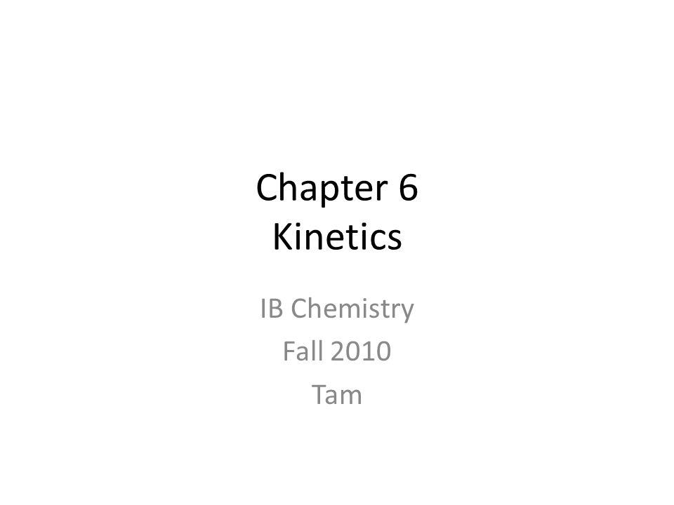 Chapter 6 Kinetics IB Chemistry Fall 2010 Tam