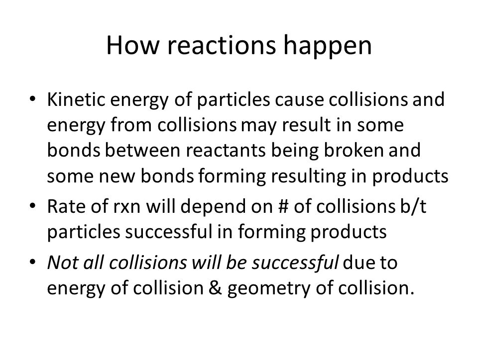 How reactions happen Kinetic energy of particles cause collisions and energy from collisions may result in some bonds between reactants being broken and some new bonds forming resulting in products Rate of rxn will depend on # of collisions b/t particles successful in forming products Not all collisions will be successful due to energy of collision & geometry of collision.