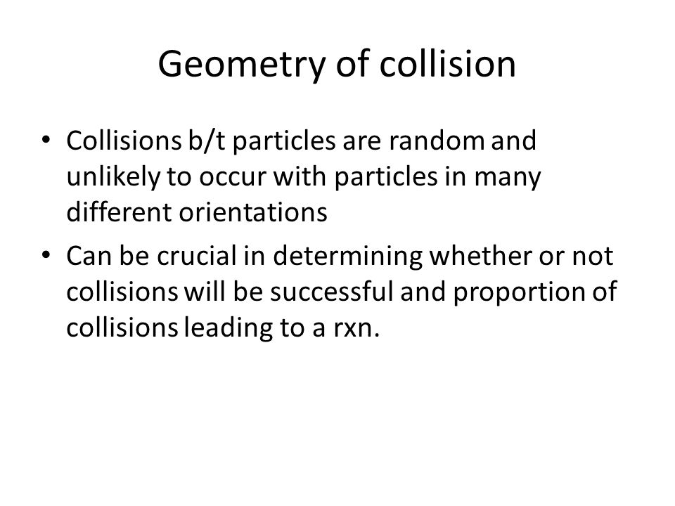 Geometry of collision Collisions b/t particles are random and unlikely to occur with particles in many different orientations Can be crucial in determining whether or not collisions will be successful and proportion of collisions leading to a rxn.