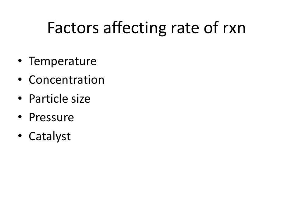 Factors affecting rate of rxn Temperature Concentration Particle size Pressure Catalyst