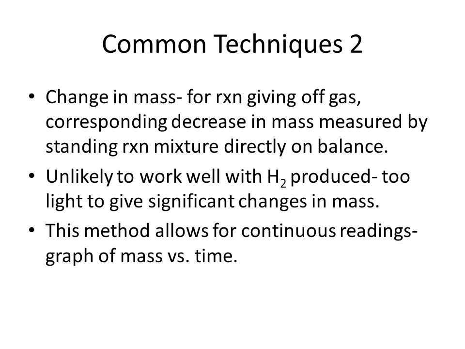 Common Techniques 2 Change in mass- for rxn giving off gas, corresponding decrease in mass measured by standing rxn mixture directly on balance.