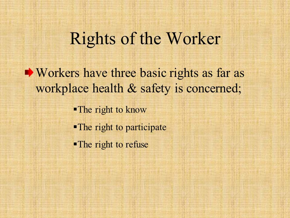 Rights of the Worker Workers have three basic rights as far as workplace health & safety is concerned;  The right to know  The right to participate  The right to refuse
