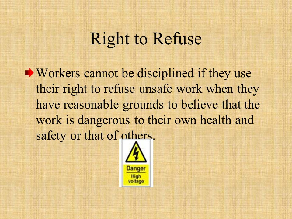 Workers cannot be disciplined if they use their right to refuse unsafe work when they have reasonable grounds to believe that the work is dangerous to their own health and safety or that of others.
