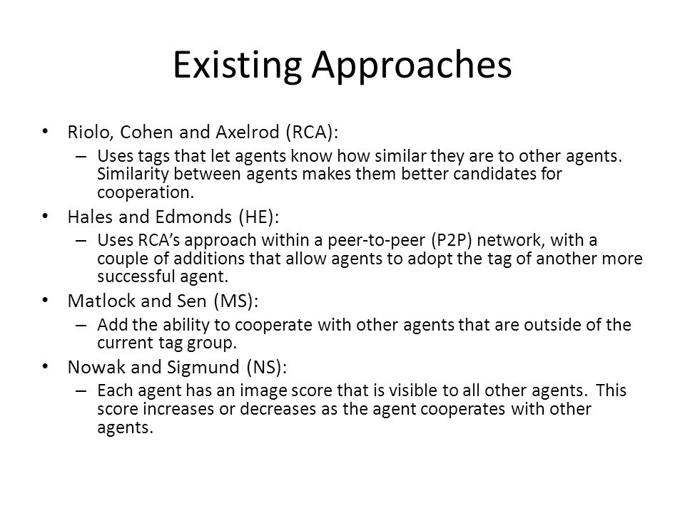 Existing Approaches Riolo, Cohen and Axelrod (RCA): – Uses tags that let agents know how similar they are to other agents.