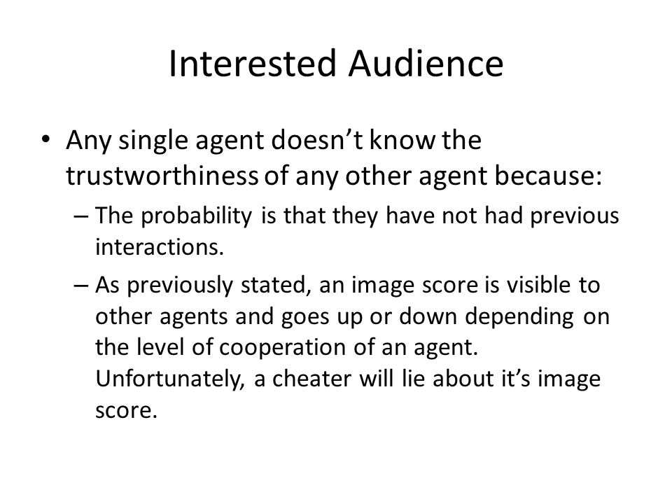 Interested Audience Any single agent doesn't know the trustworthiness of any other agent because: – The probability is that they have not had previous interactions.