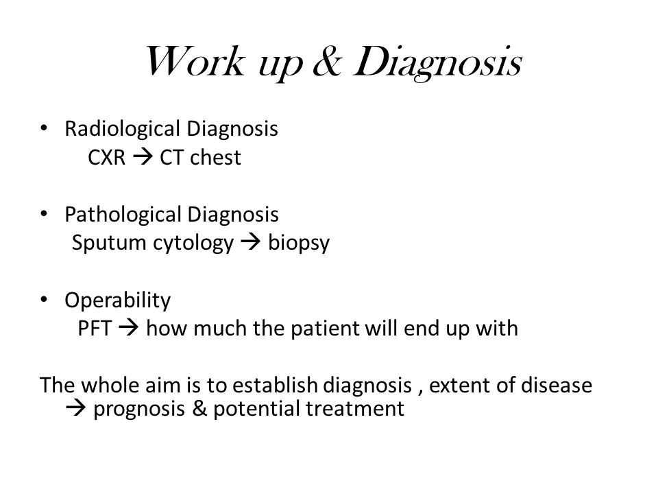 Work up & Diagnosis Radiological Diagnosis CXR  CT chest Pathological Diagnosis Sputum cytology  biopsy Operability PFT  how much the patient will end up with The whole aim is to establish diagnosis, extent of disease  prognosis & potential treatment
