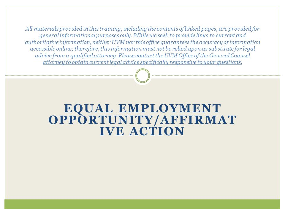 EQUAL EMPLOYMENT OPPORTUNITY/AFFIRMAT IVE ACTION All materials provided in this training, including the contents of linked pages, are provided for general informational purposes only.